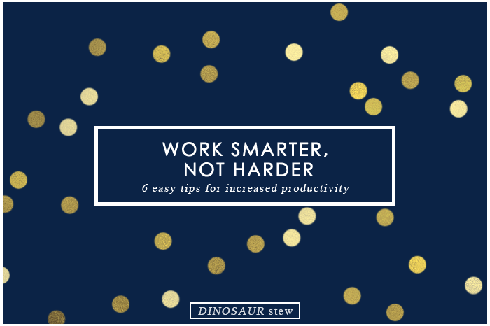 Work Smarter, Not Harder:  6 Tips You Can Apply to Your Life Today